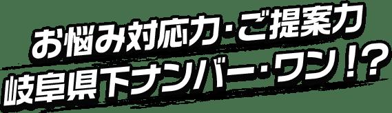 お悩み対応力・ご提案力岐阜県下ナンバーワン!?